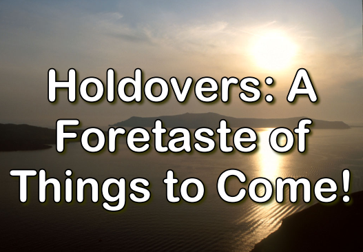 Holdovers: A Foretaste of Things to Come!
